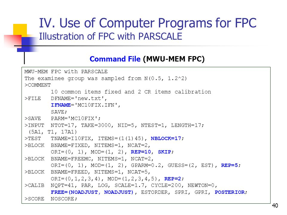 40 IV. Use of Computer Programs for FPC Illustration of FPC with PARSCALE Command File (MWU-MEM FPC) MWU-MEM FPC with PARSCALE The examinee group was