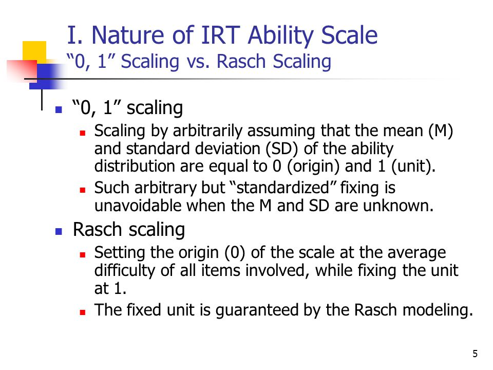 "5 I. Nature of IRT Ability Scale ""0, 1"" Scaling vs. Rasch Scaling ""0, 1"" scaling Scaling by arbitrarily assuming that the mean (M) and standard deviat"