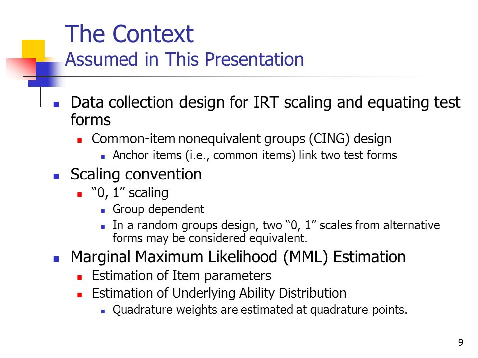 9 The Context Assumed in This Presentation Data collection design for IRT scaling and equating test forms Common-item nonequivalent groups (CING) desi