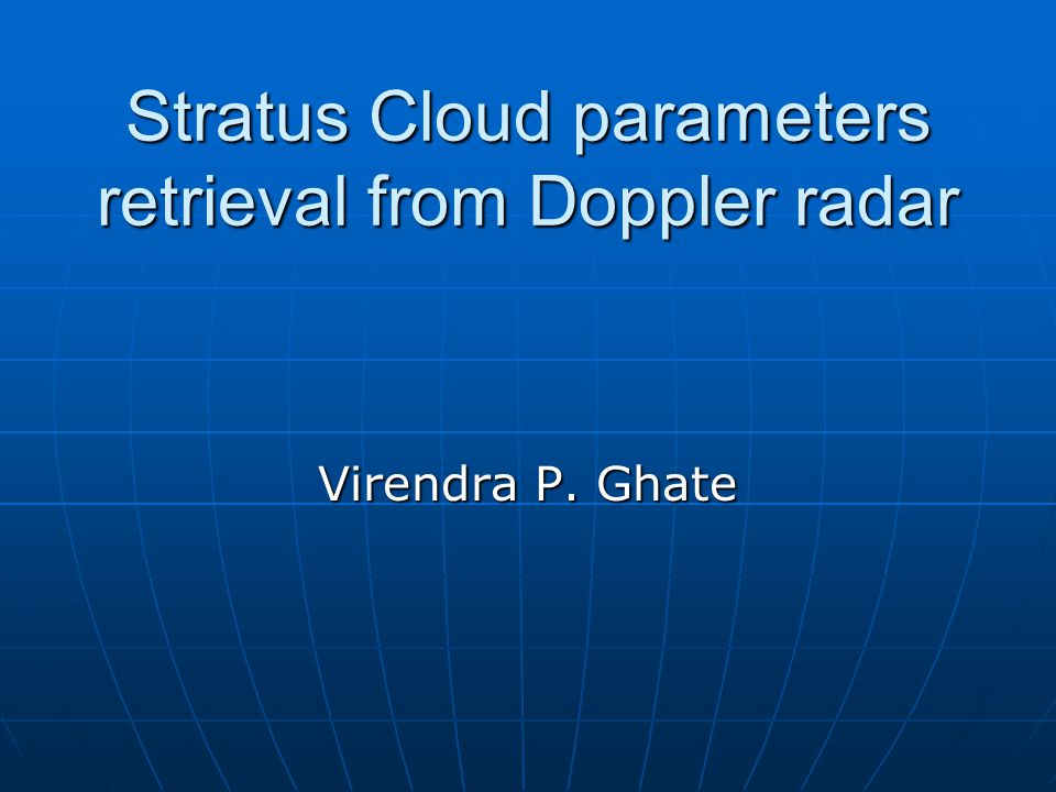 Stratus Cloud parameters retrieval from Doppler radar Virendra P. Ghate