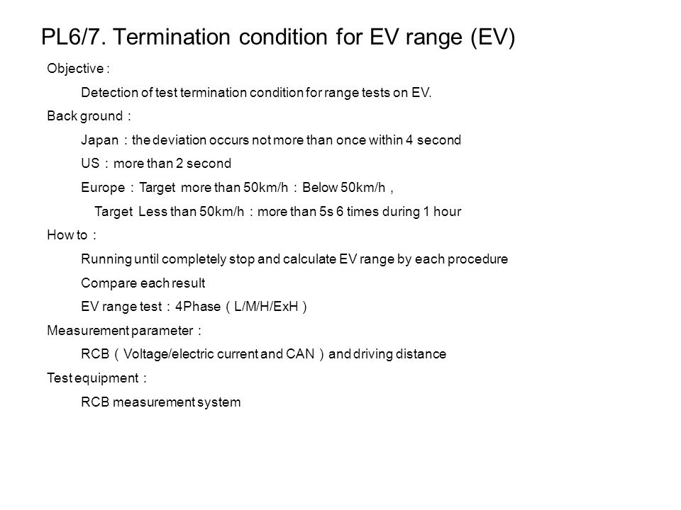 PL6/7. Termination condition for EV range (EV) Objective : Detection of test termination condition for range tests on EV. Back ground : Japan : the de