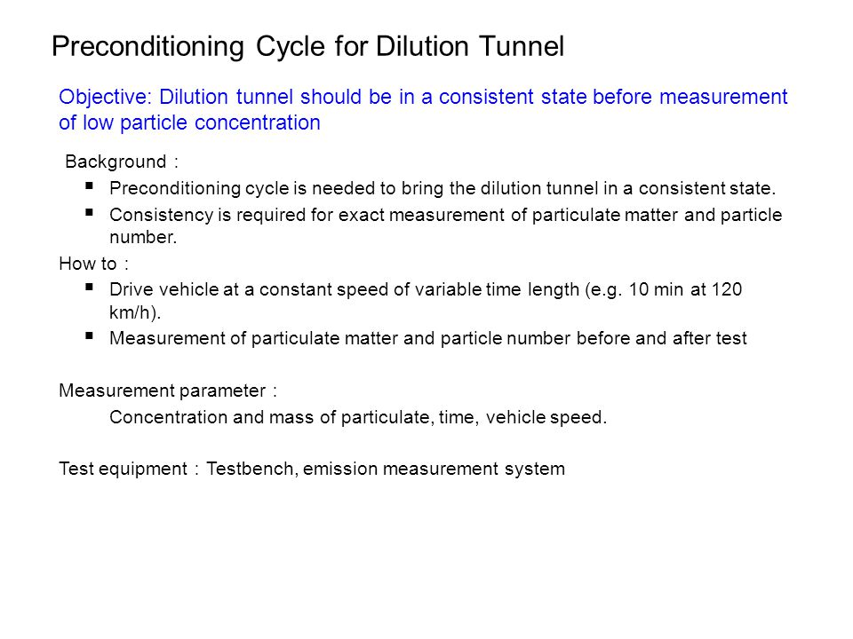 Preconditioning Cycle for Dilution Tunnel Objective: Dilution tunnel should be in a consistent state before measurement of low particle concentration Background :  Preconditioning cycle is needed to bring the dilution tunnel in a consistent state.