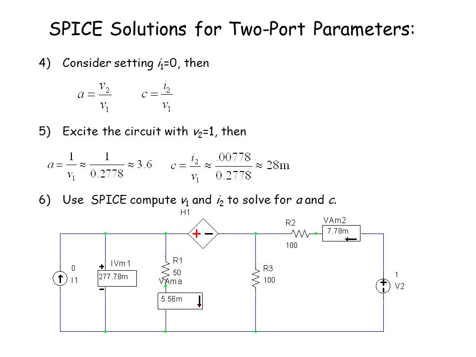SPICE Solutions for Two-Port Parameters: 4) Consider setting i 1 =0, then 5) Excite the circuit with v 2 =1, then 6) Use SPICE compute v 1 and i 2 to solve for a and c.