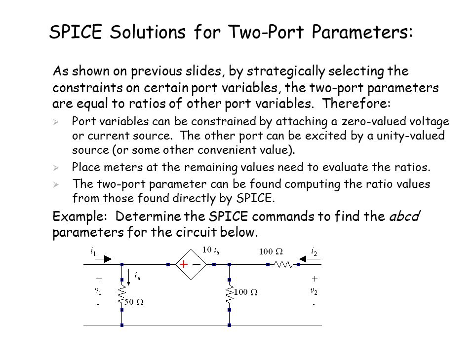 SPICE Solutions for Two-Port Parameters: 1) Consider setting v 1 =0, then 2)Excite the circuit with i 2 =1 then 3) Use SPICE to compute v 2 and i 1 to solve for b and d.