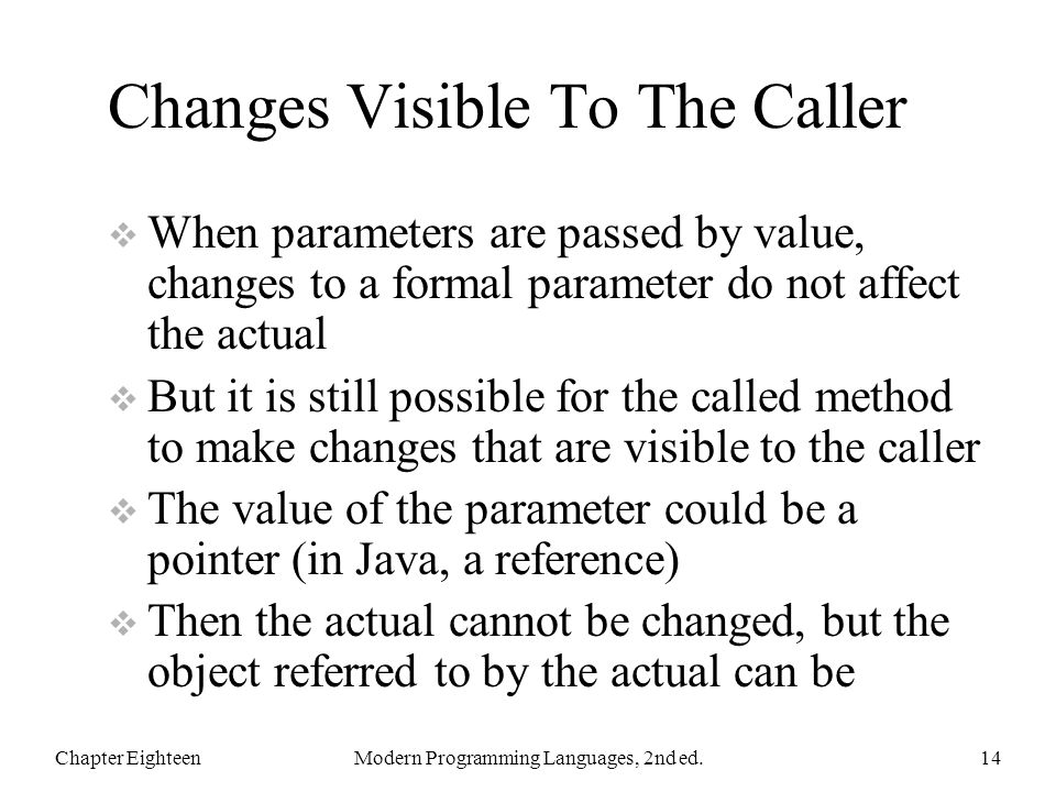 Changes Visible To The Caller  When parameters are passed by value, changes to a formal parameter do not affect the actual  But it is still possible for the called method to make changes that are visible to the caller  The value of the parameter could be a pointer (in Java, a reference)  Then the actual cannot be changed, but the object referred to by the actual can be Chapter EighteenModern Programming Languages, 2nd ed.14