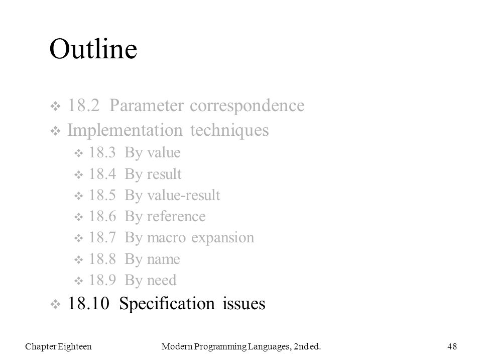 Outline  18.2 Parameter correspondence  Implementation techniques  18.3 By value  18.4 By result  18.5 By value-result  18.6 By reference  18.7 By macro expansion  18.8 By name  18.9 By need  18.10 Specification issues Chapter EighteenModern Programming Languages, 2nd ed.48