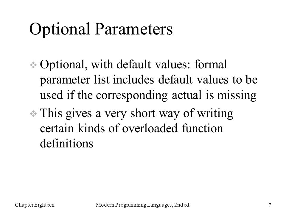 Optional Parameters  Optional, with default values: formal parameter list includes default values to be used if the corresponding actual is missing  This gives a very short way of writing certain kinds of overloaded function definitions Chapter EighteenModern Programming Languages, 2nd ed.7
