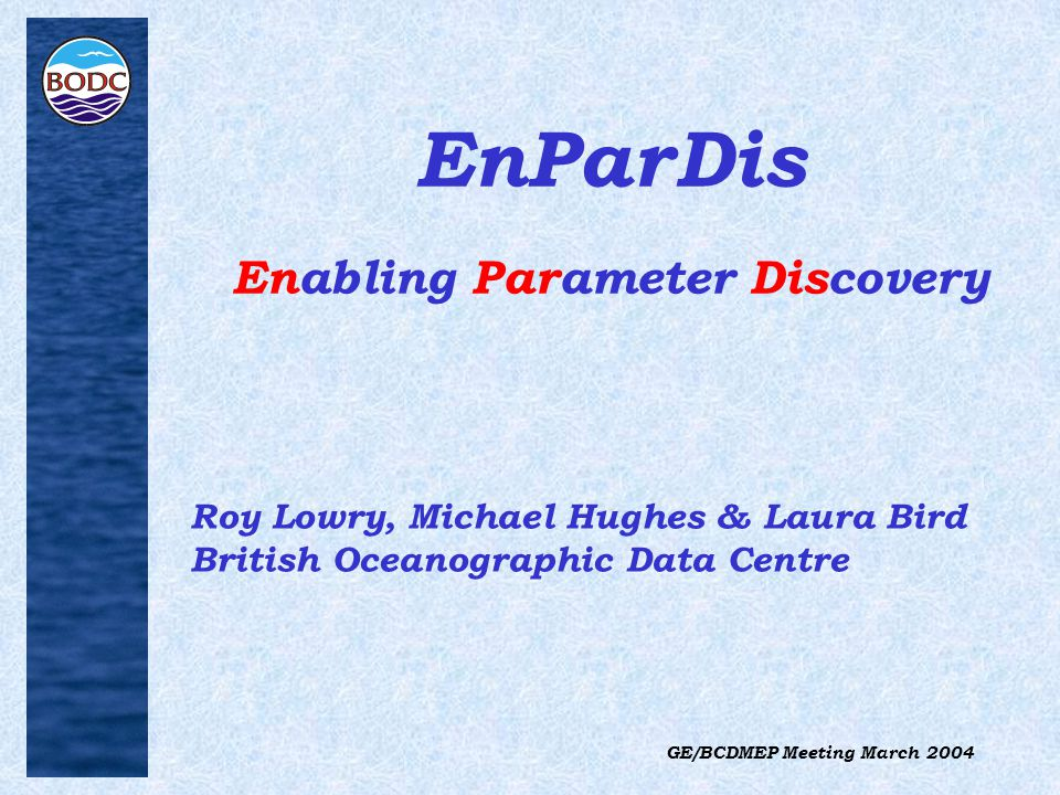 GE/BCDMEP Meeting March 2004 EnParDis Enabling Parameter Discovery Roy Lowry, Michael Hughes & Laura Bird British Oceanographic Data Centre