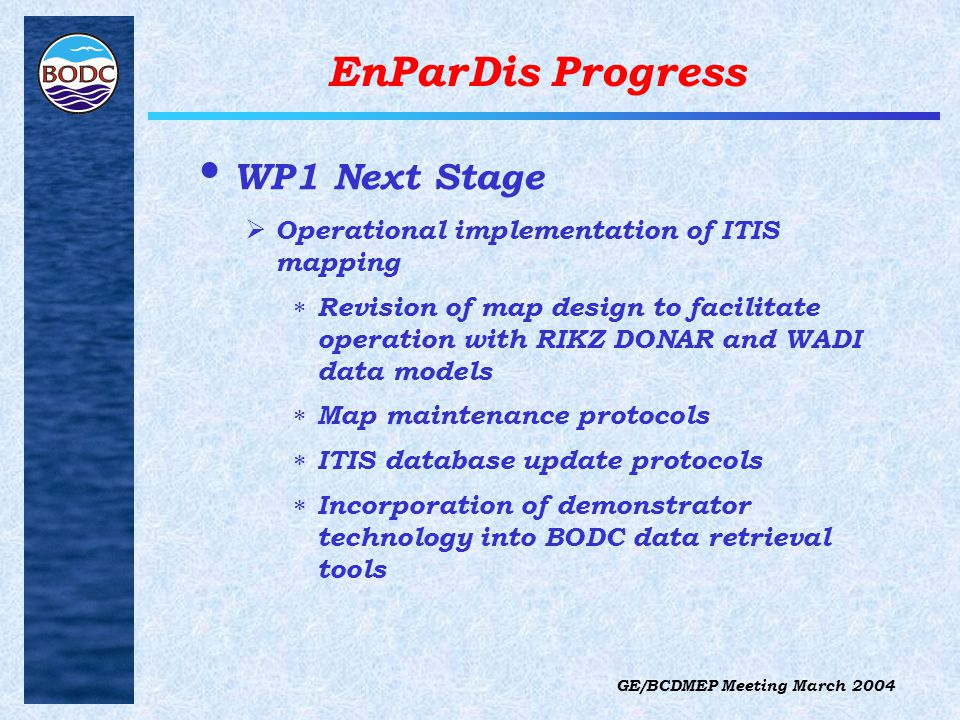 GE/BCDMEP Meeting March 2004 EnParDis Progress WP1 Next Stage  Operational implementation of ITIS mapping  Revision of map design to facilitate operation with RIKZ DONAR and WADI data models  Map maintenance protocols  ITIS database update protocols  Incorporation of demonstrator technology into BODC data retrieval tools