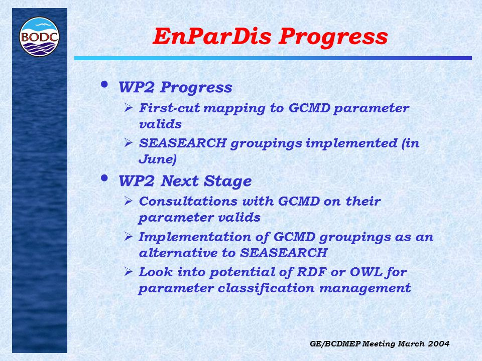 GE/BCDMEP Meeting March 2004 EnParDis Progress WP2 Progress  First-cut mapping to GCMD parameter valids  SEASEARCH groupings implemented (in June) WP2 Next Stage  Consultations with GCMD on their parameter valids  Implementation of GCMD groupings as an alternative to SEASEARCH  Look into potential of RDF or OWL for parameter classification management