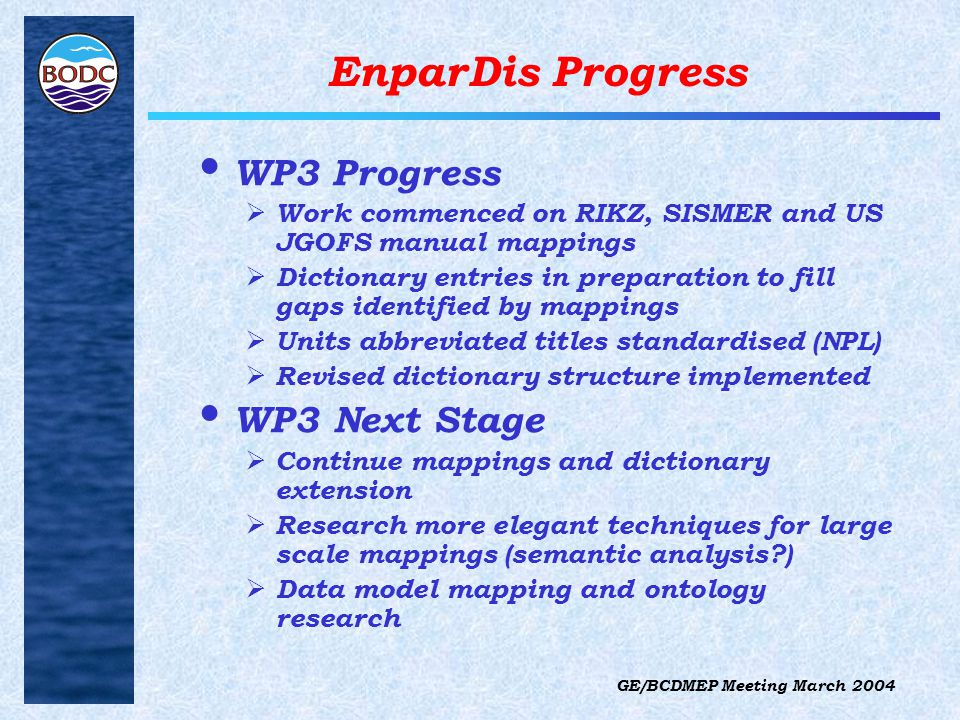 GE/BCDMEP Meeting March 2004 EnparDis Progress WP3 Progress  Work commenced on RIKZ, SISMER and US JGOFS manual mappings  Dictionary entries in preparation to fill gaps identified by mappings  Units abbreviated titles standardised (NPL)  Revised dictionary structure implemented WP3 Next Stage  Continue mappings and dictionary extension  Research more elegant techniques for large scale mappings (semantic analysis )  Data model mapping and ontology research