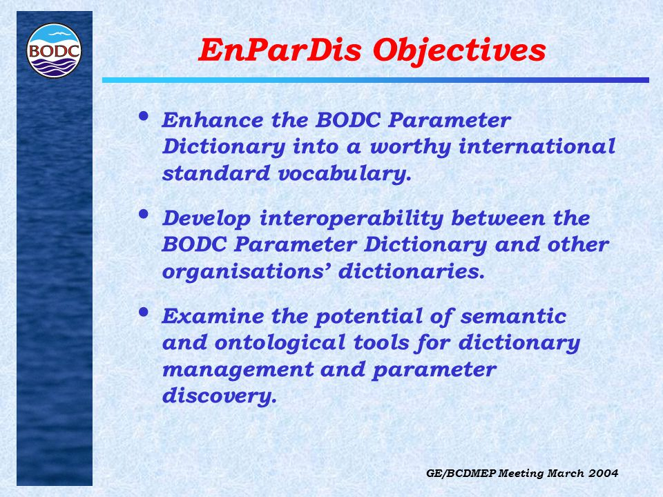 GE/BCDMEP Meeting March 2004 EnParDis Objectives Enhance the BODC Parameter Dictionary into a worthy international standard vocabulary.