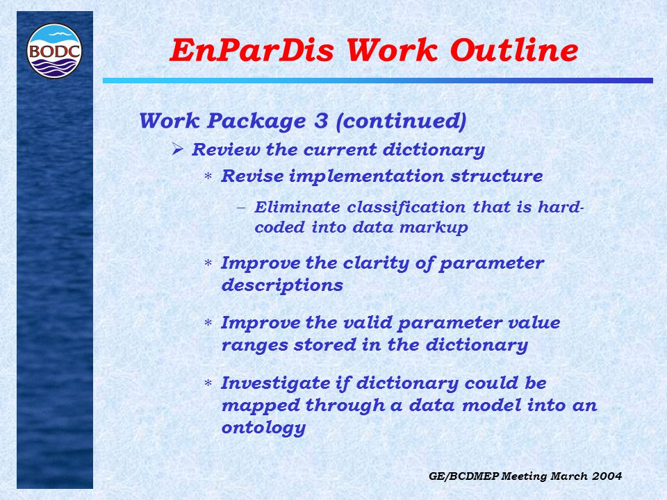 GE/BCDMEP Meeting March 2004 EnParDis Work Outline Work Package 3 (continued)  Review the current dictionary  Revise implementation structure – Eliminate classification that is hard- coded into data markup  Improve the clarity of parameter descriptions  Improve the valid parameter value ranges stored in the dictionary  Investigate if dictionary could be mapped through a data model into an ontology