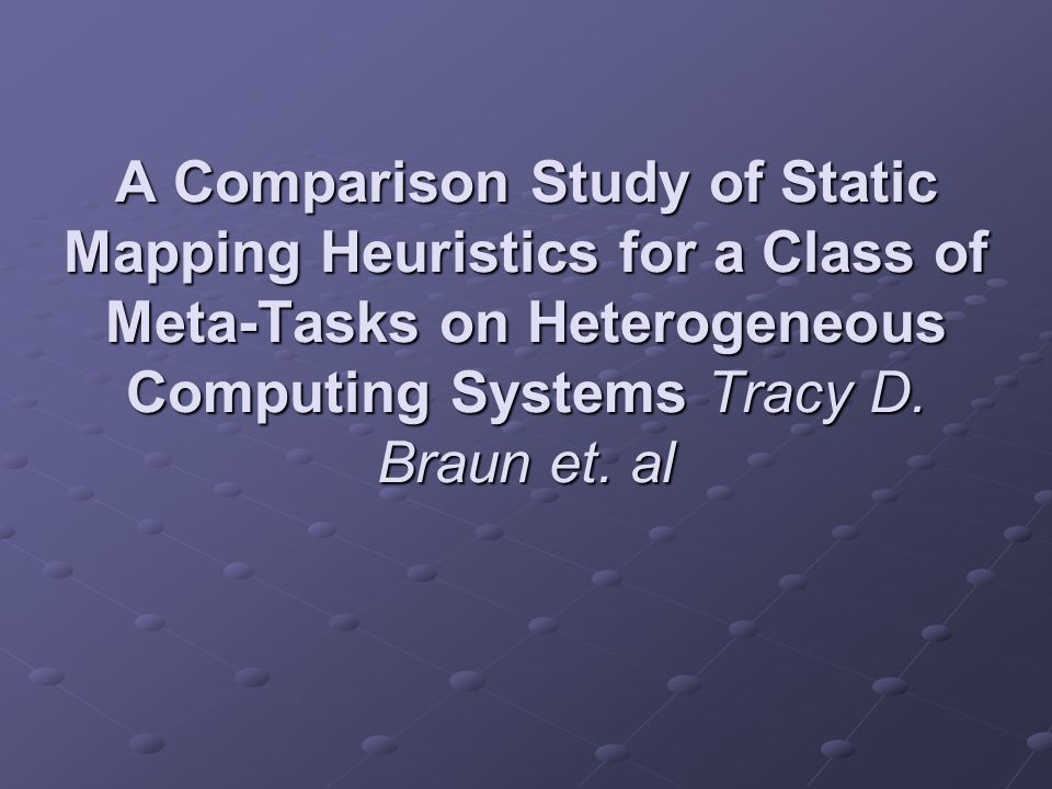 A Comparison Study of Static Mapping Heuristics for a Class of Meta-Tasks on Heterogeneous Computing Systems Tracy D.