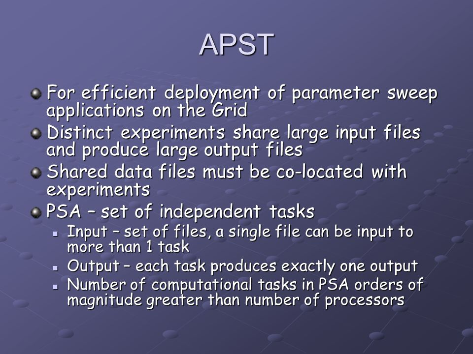 APST For efficient deployment of parameter sweep applications on the Grid Distinct experiments share large input files and produce large output files Shared data files must be co-located with experiments PSA – set of independent tasks Input – set of files, a single file can be input to more than 1 task Input – set of files, a single file can be input to more than 1 task Output – each task produces exactly one output Output – each task produces exactly one output Number of computational tasks in PSA orders of magnitude greater than number of processors Number of computational tasks in PSA orders of magnitude greater than number of processors