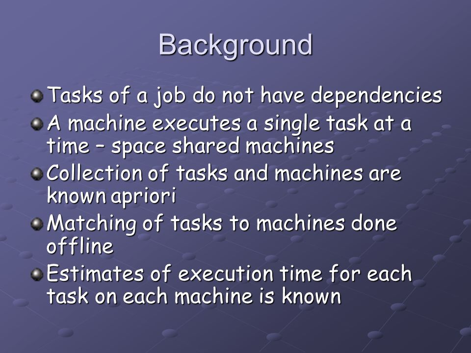 Background Tasks of a job do not have dependencies A machine executes a single task at a time – space shared machines Collection of tasks and machines are known apriori Matching of tasks to machines done offline Estimates of execution time for each task on each machine is known
