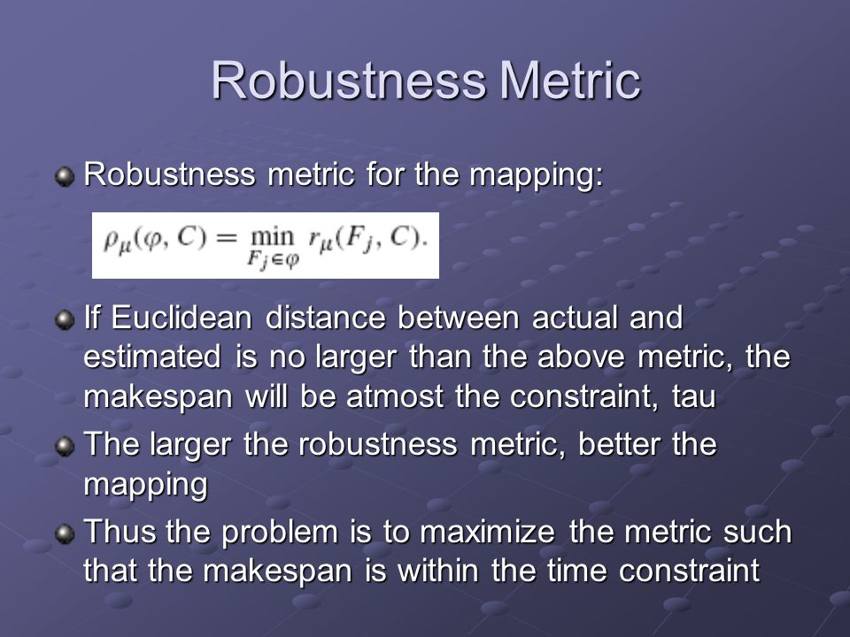 Robustness Metric Robustness metric for the mapping: If Euclidean distance between actual and estimated is no larger than the above metric, the makespan will be atmost the constraint, tau The larger the robustness metric, better the mapping Thus the problem is to maximize the metric such that the makespan is within the time constraint