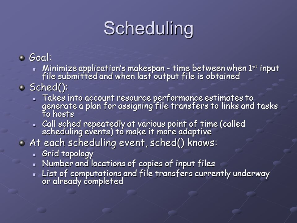 Scheduling Goal: Minimize application's makespan - time between when 1 st input file submitted and when last output file is obtained Minimize application's makespan - time between when 1 st input file submitted and when last output file is obtainedSched(): Takes into account resource performance estimates to generate a plan for assigning file transfers to links and tasks to hosts Takes into account resource performance estimates to generate a plan for assigning file transfers to links and tasks to hosts Call sched repeatedly at various point of time (called scheduling events) to make it more adaptive Call sched repeatedly at various point of time (called scheduling events) to make it more adaptive At each scheduling event, sched() knows: Grid topology Grid topology Number and locations of copies of input files Number and locations of copies of input files List of computations and file transfers currently underway or already completed List of computations and file transfers currently underway or already completed