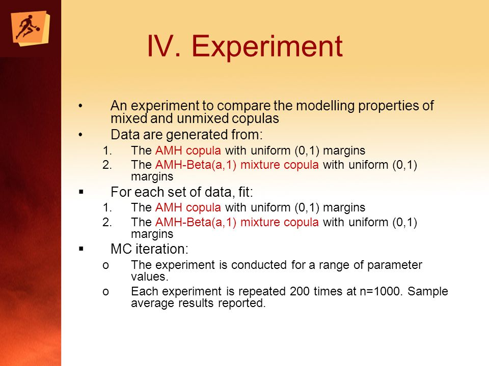 IV. Experiment An experiment to compare the modelling properties of mixed and unmixed copulas Data are generated from: 1.The AMH copula with uniform (