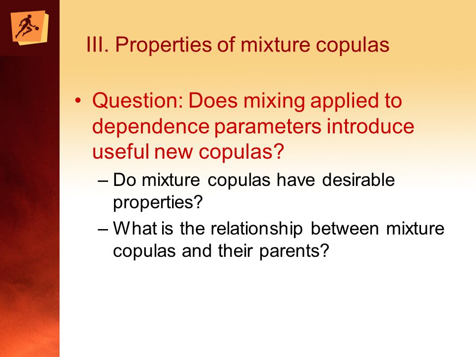 III. Properties of mixture copulas Question: Does mixing applied to dependence parameters introduce useful new copulas? –Do mixture copulas have desir