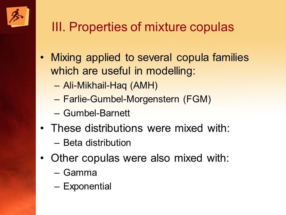 III. Properties of mixture copulas Mixing applied to several copula families which are useful in modelling: –Ali-Mikhail-Haq (AMH) –Farlie-Gumbel-Morg