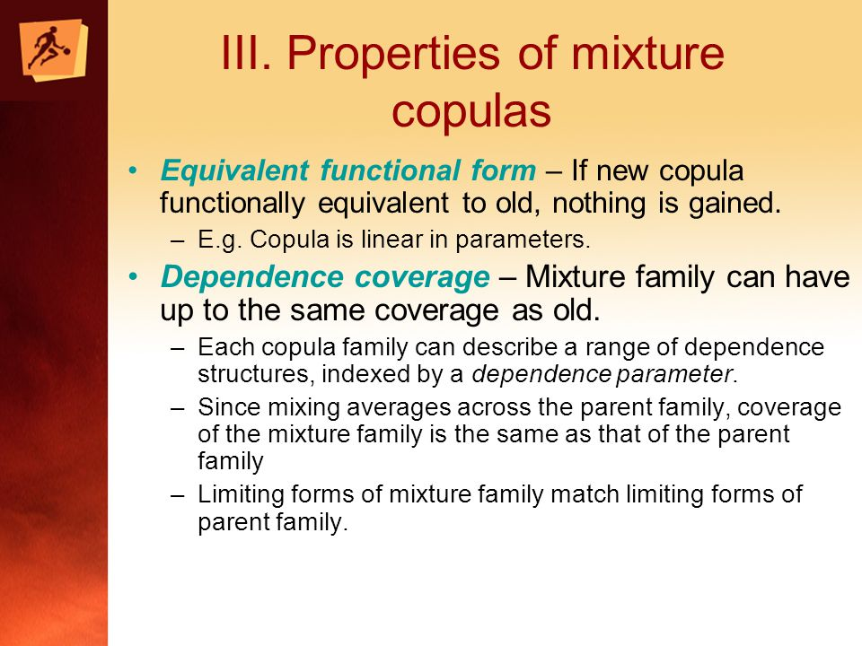 III. Properties of mixture copulas Equivalent functional form – If new copula functionally equivalent to old, nothing is gained. –E.g. Copula is linea