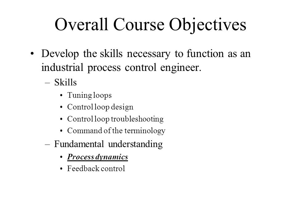 Overall Course Objectives Develop the skills necessary to function as an industrial process control engineer. –Skills Tuning loops Control loop design