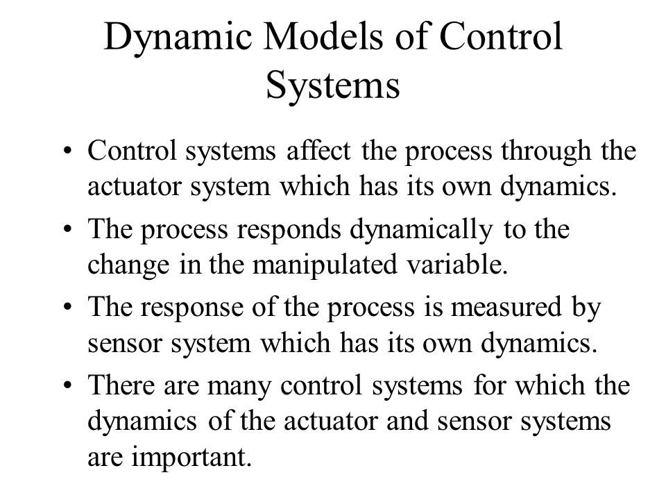 Dynamic Models of Control Systems Control systems affect the process through the actuator system which has its own dynamics. The process responds dyna