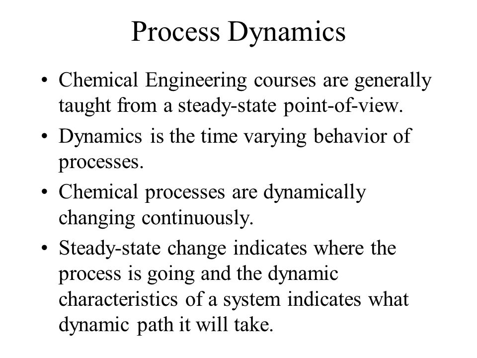 Process Dynamics Chemical Engineering courses are generally taught from a steady-state point-of-view. Dynamics is the time varying behavior of process
