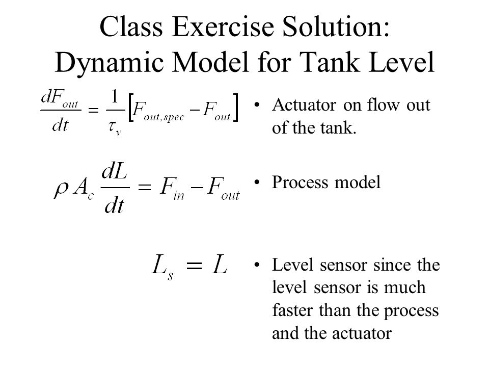 Class Exercise Solution: Dynamic Model for Tank Level Actuator on flow out of the tank. Process model Level sensor since the level sensor is much fast