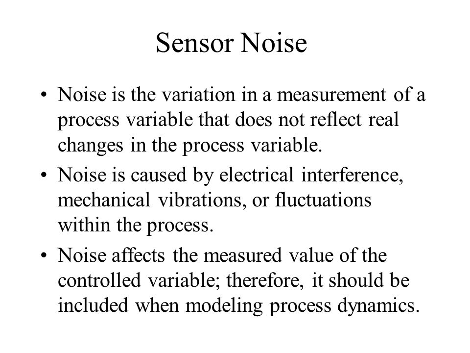 Sensor Noise Noise is the variation in a measurement of a process variable that does not reflect real changes in the process variable. Noise is caused