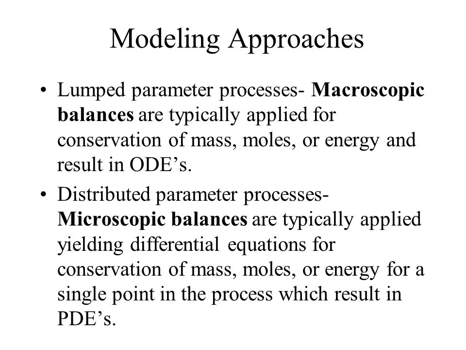 Modeling Approaches Lumped parameter processes- Macroscopic balances are typically applied for conservation of mass, moles, or energy and result in OD