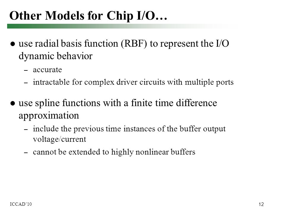 12 ICCAD'10 use radial basis function (RBF) to represent the I/O dynamic behavior – accurate – intractable for complex driver circuits with multiple p