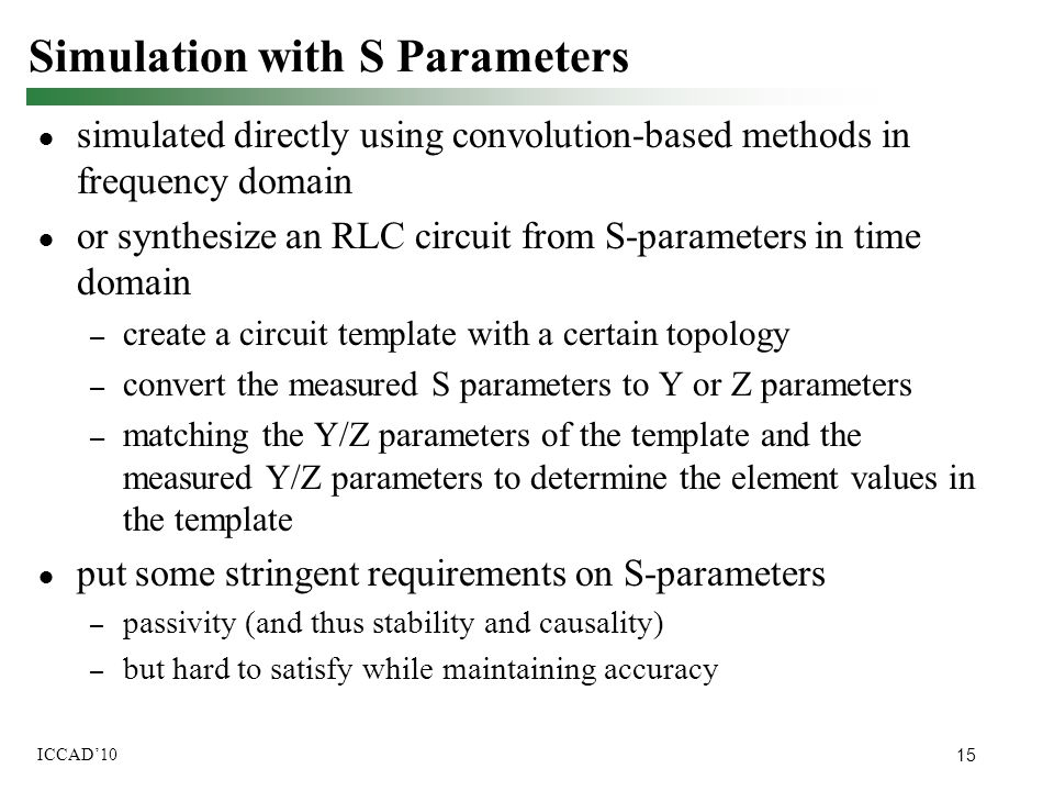 15 ICCAD'10 Simulation with S Parameters ● simulated directly using convolution-based methods in frequency domain ● or synthesize an RLC circuit from