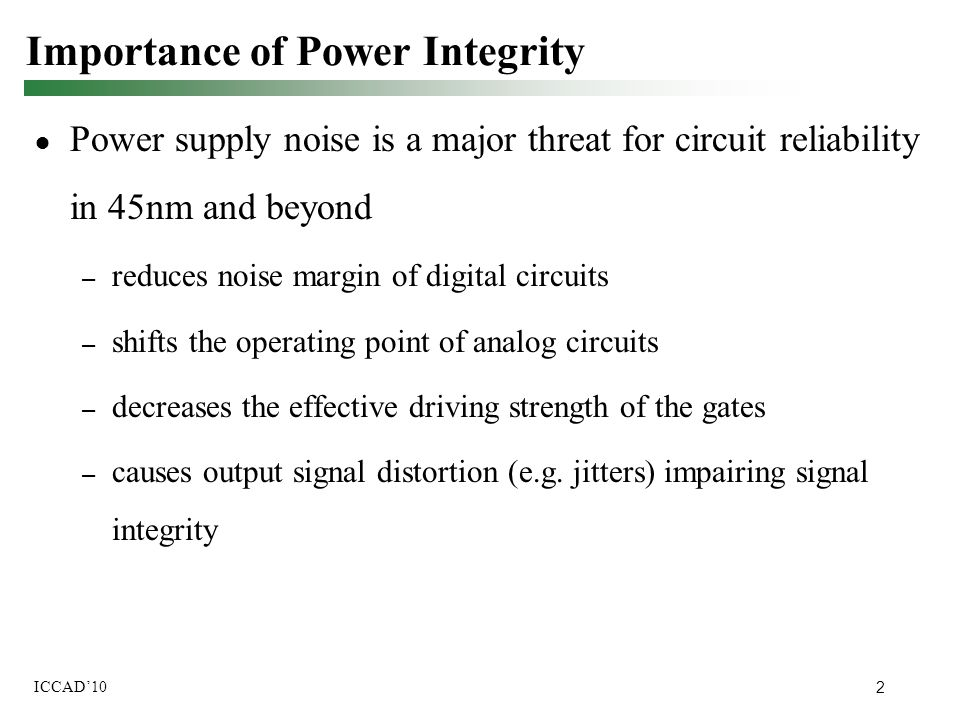 2 ICCAD'10 Importance of Power Integrity ● Power supply noise is a major threat for circuit reliability in 45nm and beyond – reduces noise margin of d