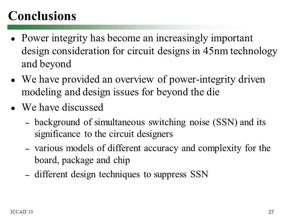 27 ICCAD'10 Conclusions ● Power integrity has become an increasingly important design consideration for circuit designs in 45nm technology and beyond