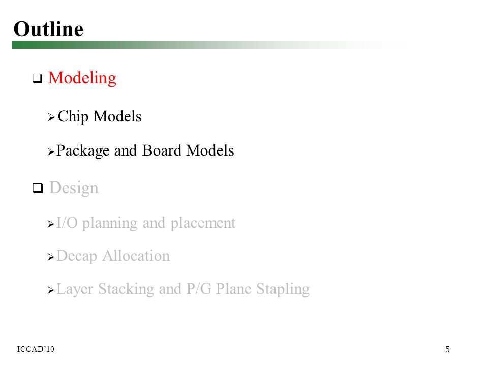 5 ICCAD'10 Outline  Modeling  Chip Models  Package and Board Models  Design  I/O planning and placement  Decap Allocation  Layer Stacking and P