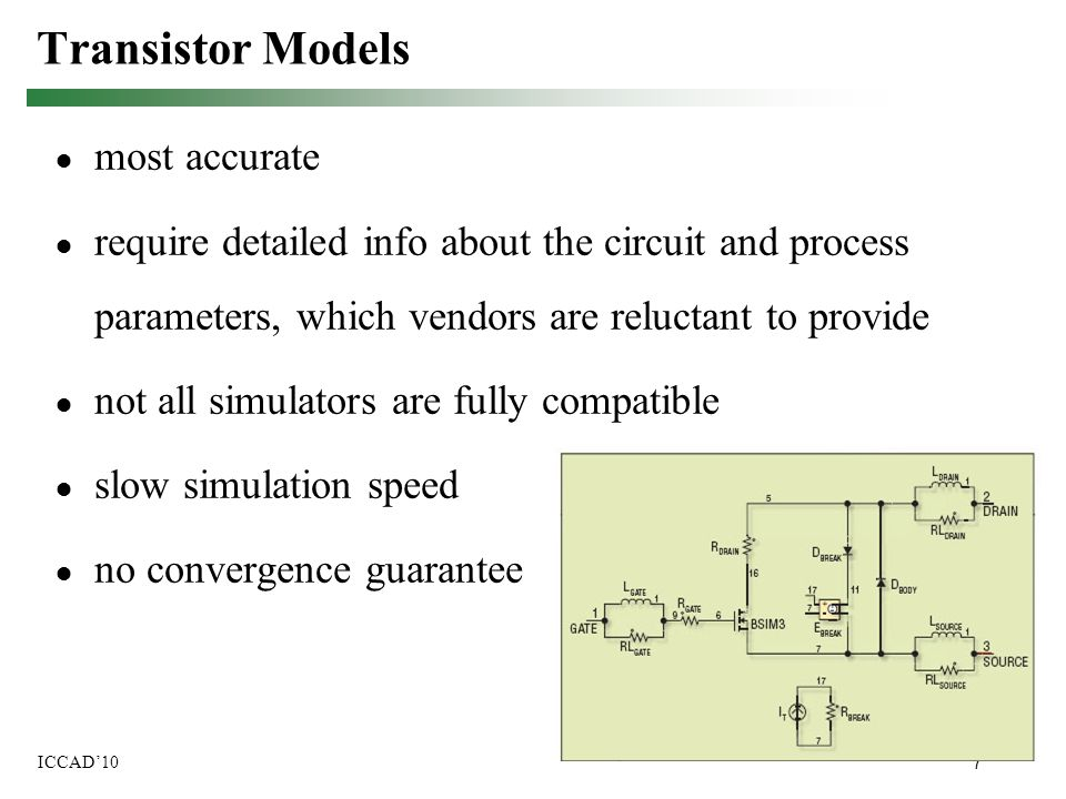 7 ICCAD'10 Transistor Models ● most accurate ● require detailed info about the circuit and process parameters, which vendors are reluctant to provide