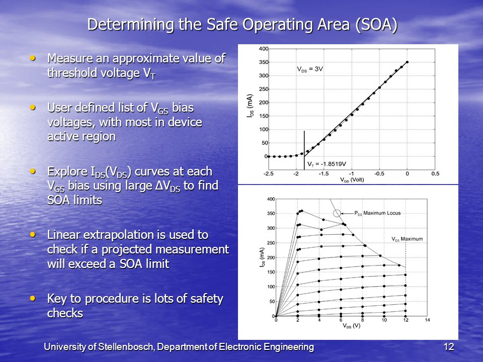 University of Stellenbosch, Department of Electronic Engineering12 Determining the Safe Operating Area (SOA) Measure an approximate value of threshold voltage V T Measure an approximate value of threshold voltage V T User defined list of V GS bias voltages, with most in device active region User defined list of V GS bias voltages, with most in device active region Explore I DS (V DS ) curves at each V GS bias using large ∆V DS to find SOA limits Explore I DS (V DS ) curves at each V GS bias using large ∆V DS to find SOA limits Linear extrapolation is used to check if a projected measurement will exceed a SOA limit Linear extrapolation is used to check if a projected measurement will exceed a SOA limit Key to procedure is lots of safety checks Key to procedure is lots of safety checks