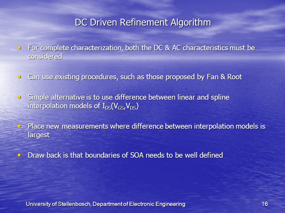 University of Stellenbosch, Department of Electronic Engineering16 DC Driven Refinement Algorithm For complete characterization, both the DC & AC characteristics must be considered For complete characterization, both the DC & AC characteristics must be considered Can use existing procedures, such as those proposed by Fan & Root Can use existing procedures, such as those proposed by Fan & Root Simple alternative is to use difference between linear and spline interpolation models of I DS (V GS,V DS ) Simple alternative is to use difference between linear and spline interpolation models of I DS (V GS,V DS ) Place new measurements where difference between interpolation models is largest Place new measurements where difference between interpolation models is largest Draw back is that boundaries of SOA needs to be well defined Draw back is that boundaries of SOA needs to be well defined