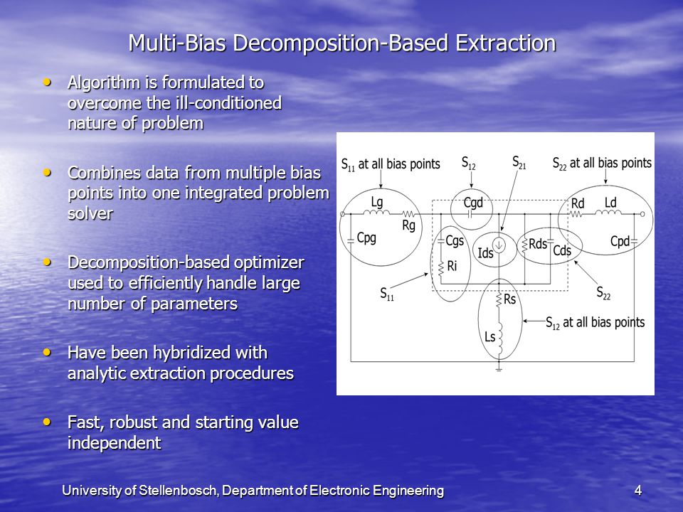 University of Stellenbosch, Department of Electronic Engineering4 Multi-Bias Decomposition-Based Extraction Algorithm is formulated to overcome the ill-conditioned nature of problem Algorithm is formulated to overcome the ill-conditioned nature of problem Combines data from multiple bias points into one integrated problem solver Combines data from multiple bias points into one integrated problem solver Decomposition-based optimizer used to efficiently handle large number of parameters Decomposition-based optimizer used to efficiently handle large number of parameters Have been hybridized with analytic extraction procedures Have been hybridized with analytic extraction procedures Fast, robust and starting value independent Fast, robust and starting value independent