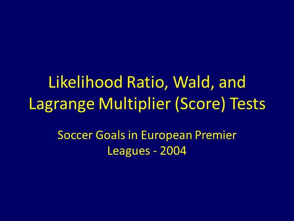 Likelihood Ratio, Wald, and Lagrange Multiplier (Score) Tests Soccer Goals in European Premier Leagues - 2004