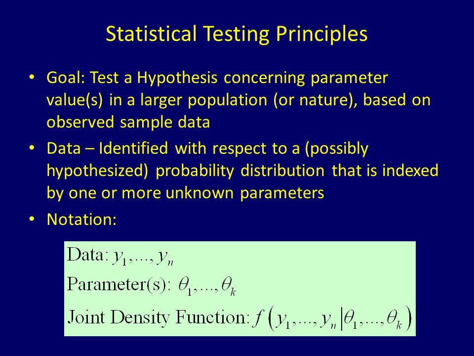 Statistical Testing Principles Goal: Test a Hypothesis concerning parameter value(s) in a larger population (or nature), based on observed sample data