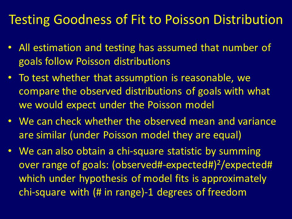 Testing Goodness of Fit to Poisson Distribution All estimation and testing has assumed that number of goals follow Poisson distributions To test wheth
