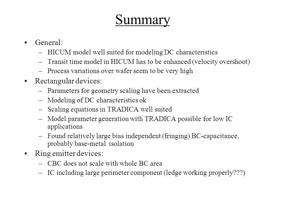 Summary General: –HICUM model well suited for modeling DC characteristics –Transit time model in HICUM has to be enhanced (velocity overshoot) –Process variations over wafer seem to be very high Rectangular devices: –Parameters for geometry scaling have been extracted –Modeling of DC characteristics ok –Scaling equations in TRADICA well suited –Model parameter generation with TRADICA possible for low IC applications –Found relatively large bias independent (fringing) BC-capacitance, probably base-metal isolation Ring emitter devices: –CBC does not scale with whole BC area –IC including large perimeter component (ledge working properly )