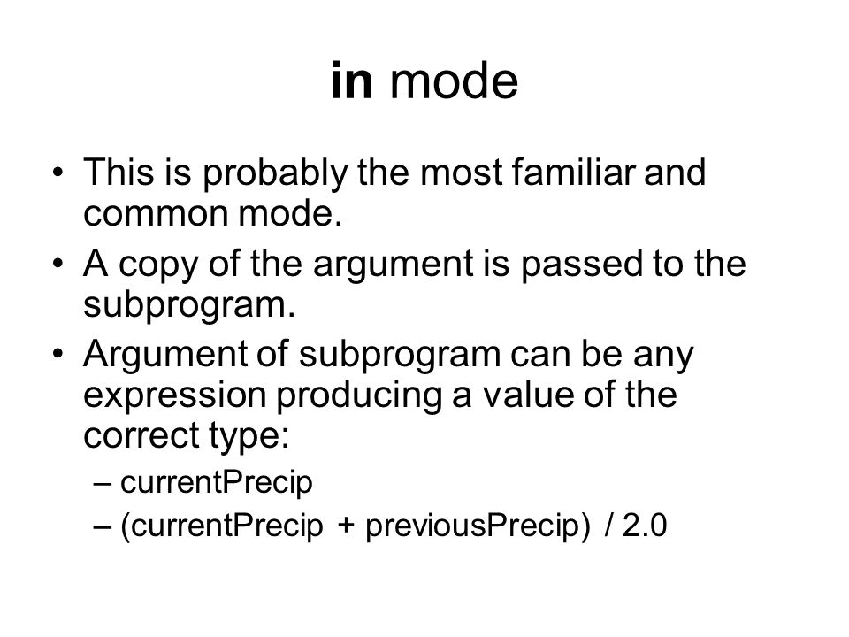 in mode This is probably the most familiar and common mode. A copy of the argument is passed to the subprogram. Argument of subprogram can be any expr