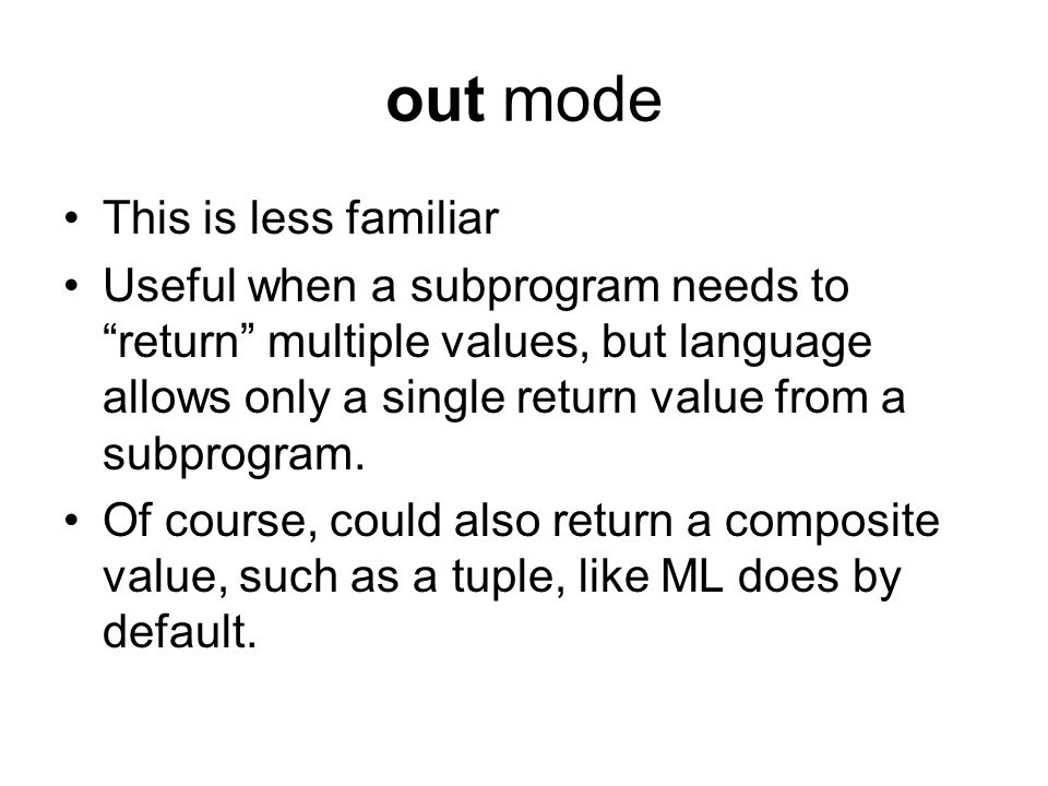 "out mode This is less familiar Useful when a subprogram needs to ""return"" multiple values, but language allows only a single return value from a subpr"