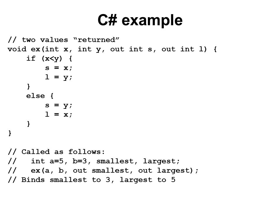 "C# example // two values ""returned"" void ex(int x, int y, out int s, out int l) { if (x<y) { s = x; l = y; } else { s = y; l = x; } // Called as follo"