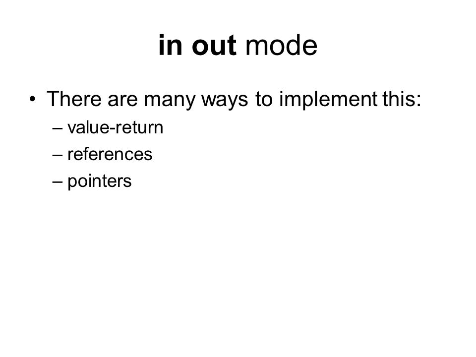 in out mode There are many ways to implement this: –value-return –references –pointers