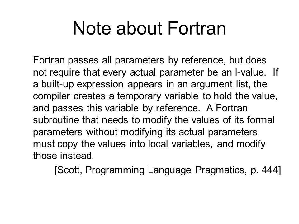 Note about Fortran Fortran passes all parameters by reference, but does not require that every actual parameter be an l-value. If a built-up expressio